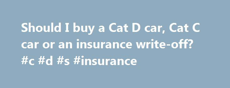 Should I buy a Cat D car, Cat C car or an insurance write-off? #c #d #s #insurance http://england.remmont.com/should-i-buy-a-cat-d-car-cat-c-car-or-an-insurance-write-off-c-d-s-insurance/  # Should I buy a Cat D car, Cat C car or an insurance write-off? When looking for a used car bargain, it's not uncommon to find such expressions as 'Cat C', 'Cat D' and 'insurance write-off'. These are most often, but not exclusively, encountered in classified adverts for cars at the cheaper end of the…