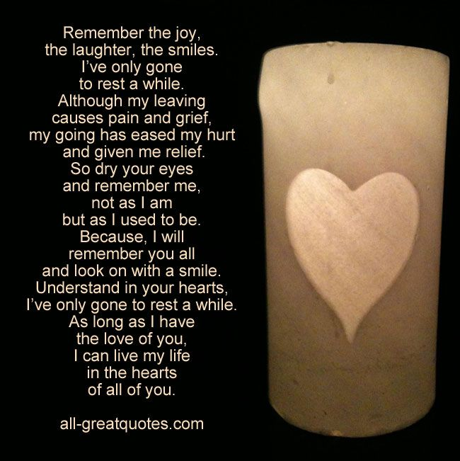Remember the joy, the laughter, the smiles, I've only gone to rest a while | #grief #loss #poems | all-greatquotes.com