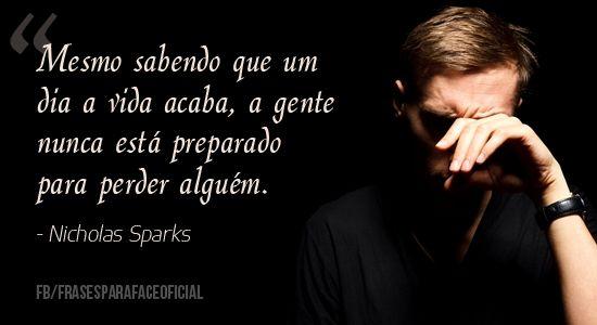 Mesmo sabendo que um dia a vida acaba, a gente nunca está preparado para perder alguém. - Nicholas Sparks (Frases para Face)