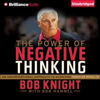 The Power of Negative Thinking: An Unconventional Approach to Achieving Positive Results (Unabridged) by Bob Knight, Bob Hammel