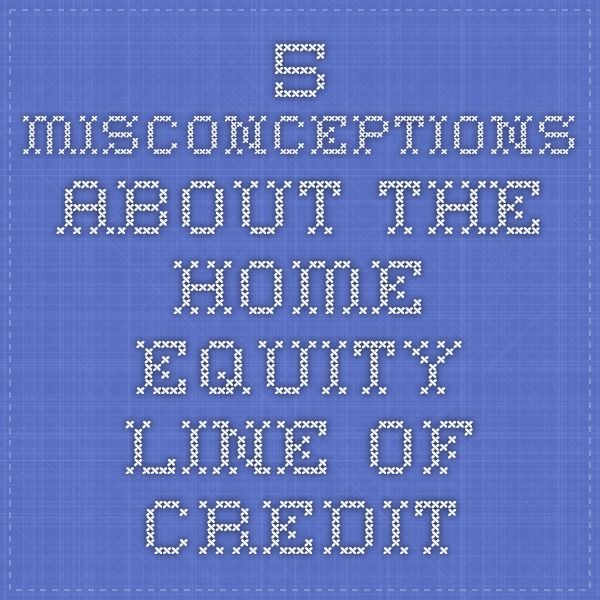 5 Misconceptions About the Home Equity Line of Credit