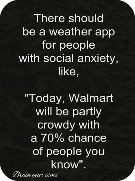 "There should be a weather app for people with social anxiety.  ""Today Walmart will be partly crowdy with a 70% chance of people you know."""