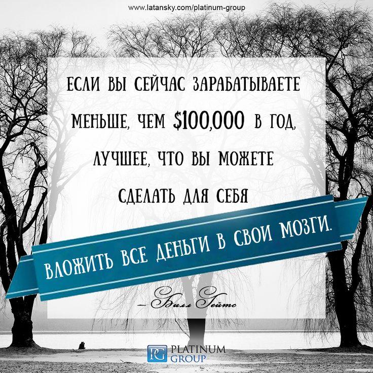 «Если вы сейчас зарабатываете меньше, чем $100,000 в год, лучшее, что вы можете сделать для себя — вложить все деньги в свои мозги» — Билл Гейтс  PLATINUM GROUP™ http://www.latansky.com/platinum-group/