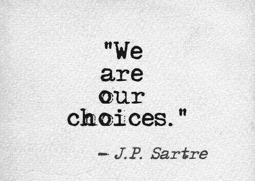 """""""We are our choices."""" -- J.P. Sartre"""
