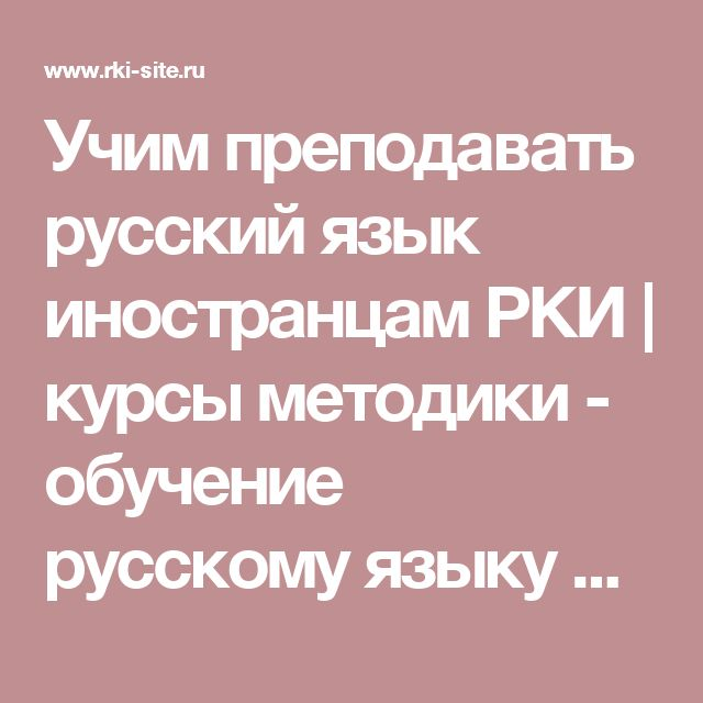Учим преподавать русский язык иностранцам РКИ   курсы методики - обучение русскому языку иностранцев   русский как иностранный