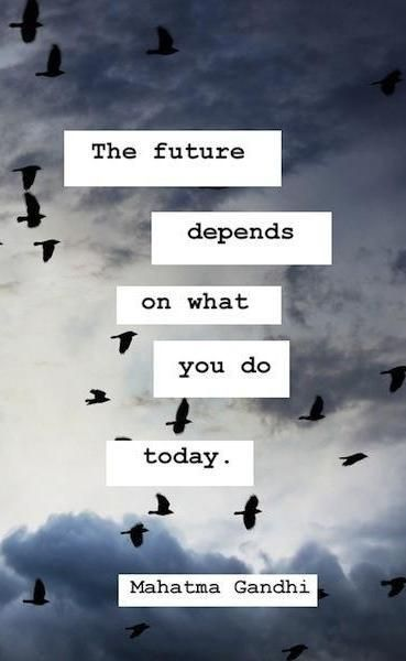 The future depends on what you do today. (Meaning I need to keep my mouth shut)