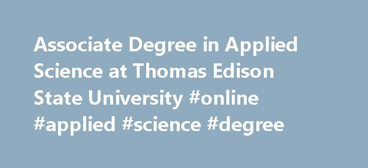 Associate Degree in Applied Science at Thomas Edison State University #online #applied #science #degree http://california.nef2.com/associate-degree-in-applied-science-at-thomas-edison-state-university-online-applied-science-degree/  # Associate in Applied Science Degree The Associate in Applied Science (AAS) degree program is designed to meet the needs of mid-career adults in a wide range of applied fields. Students select the option, or major, that matches their expertise or profession…