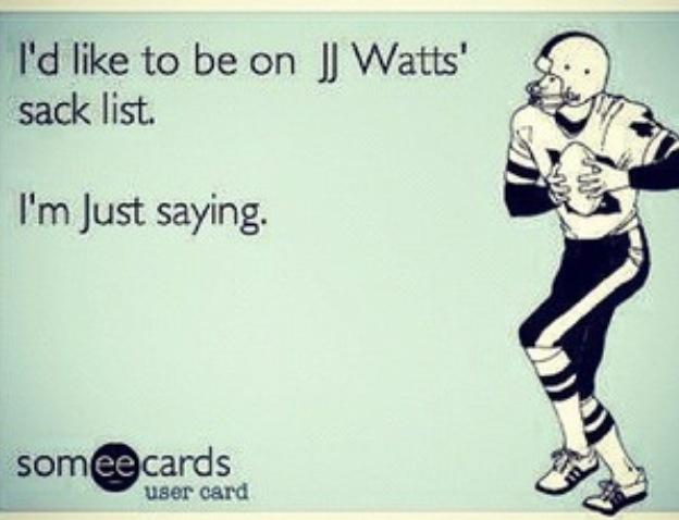 JJ Watt...yum! He can sack me ANY day! (;