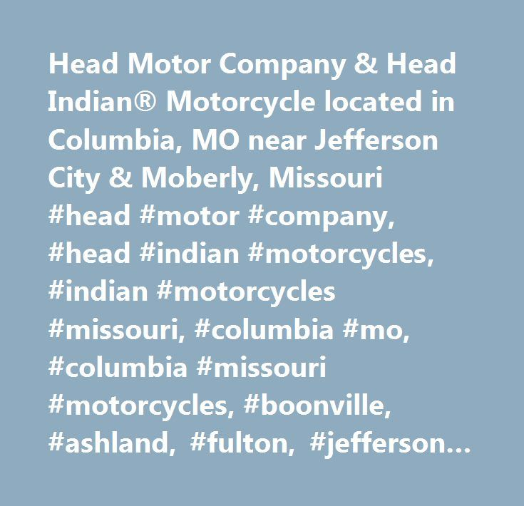 Head Motor Company & Head Indian® Motorcycle located in Columbia, MO near Jefferson City & Moberly, Missouri #head #motor #company, #head #indian #motorcycles, #indian #motorcycles #missouri, #columbia #mo, #columbia #missouri #motorcycles, #boonville, #ashland, #fulton, #jefferson #city, #indian #motorcycles, #new #motorcycles, #used #motorcycles, #motorcycle #financing, #motorcycle #service, #motorcycle #parts, #parts, #service, #financing, #apparel, #motorcycle #apparel, #used #cars…