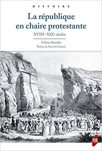 La république en chaire protestante: XVIIIe-XIXe siècles - Céline Borello
