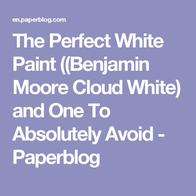 The Perfect White Paint ((Benjamin Moore Cloud White) and One To Absolutely Avoid - Paperblog