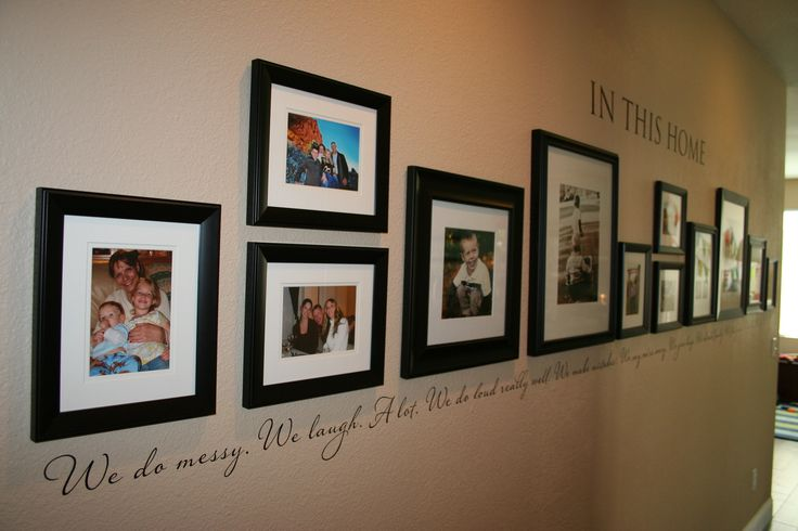 Photo Wall       The finished hallway photo gallery with our custom quote.       Top: In This Home       Bottom: We do messy.  We laugh.  A lot.  We do loud really well.  We make mistakes.  We say we're sorry.  We give hugs.  We cherish family.  We find grace.  We do life.  We do LOVE.