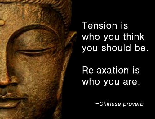 Tension is who you think you should be. Relaxation is who you are - Chinese Proverb