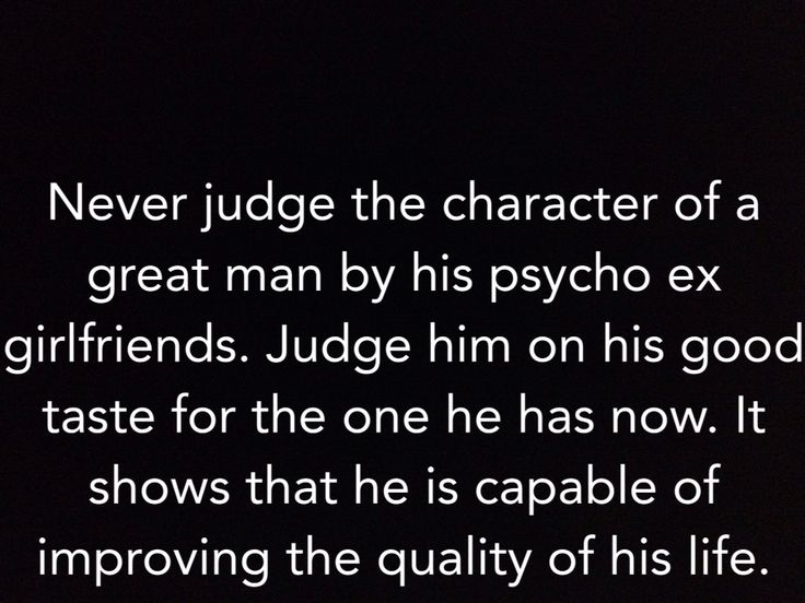 "Amen to that! Haha  ""Never judge the character of a great man by his psycho ex girlfriends. Judge him on his good taste for the one he has now. It shows that he is capable of improving the quality of his life."""