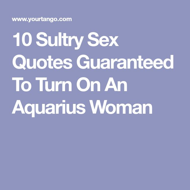 10 Sultry Sex Quotes Guaranteed To Turn On An Aquarius Woman