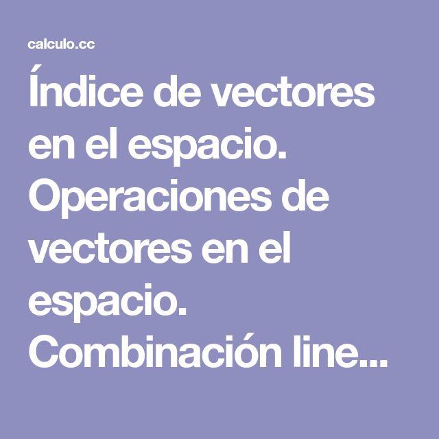 Índice de vectores en el espacio. Operaciones de vectores en el espacio. Combinación lineal. Base . Producto escalar. Producto vectorial. Producto mixto. Fórmulas y resumen de vectores. Ejercicios y problemas resueltos.