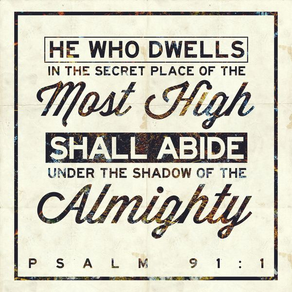 Psalm 91:1 He that dwelleth in the secret place of the most High shall abide under the shadow of the Almighty.(KJV)