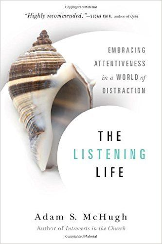 The Listening Life: Embracing Attentiveness in a World of Distraction: Adam S. McHugh.