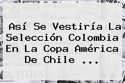 http://tecnoautos.com/wp-content/uploads/imagenes/tendencias/thumbs/asi-se-vestiria-la-seleccion-colombia-en-la-copa-america-de-chile.jpg Copa. Así se vestiría la selección Colombia en la Copa América de Chile ..., Enlaces, Imágenes, Videos y Tweets - http://tecnoautos.com/actualidad/copa-asi-se-vestiria-la-seleccion-colombia-en-la-copa-america-de-chile/