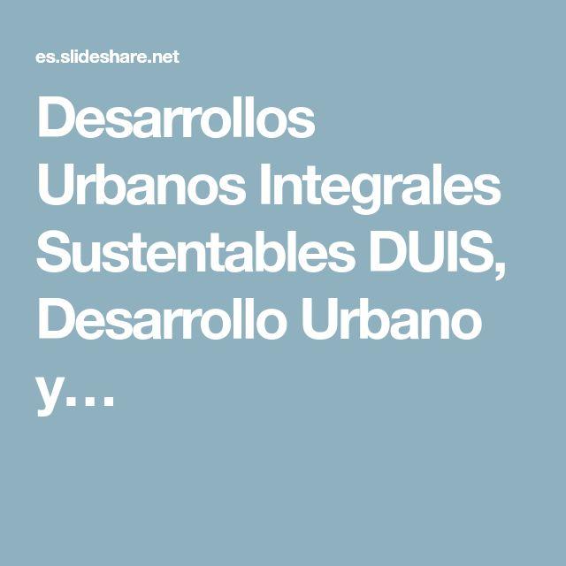 Desarrollos Urbanos Integrales Sustentables DUIS, Desarrollo Urbano y…