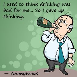 I used to think that drinking is bad for you, so I gave up thinking