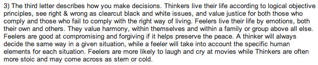 "thinkers vs feelers - don't know I agree with this one since I am a Thinker and know other Ts who don't see issues as ""black and white"".  I think that would have more to do with Sensing vs. Intuiting than Thinking vs. Feeling."
