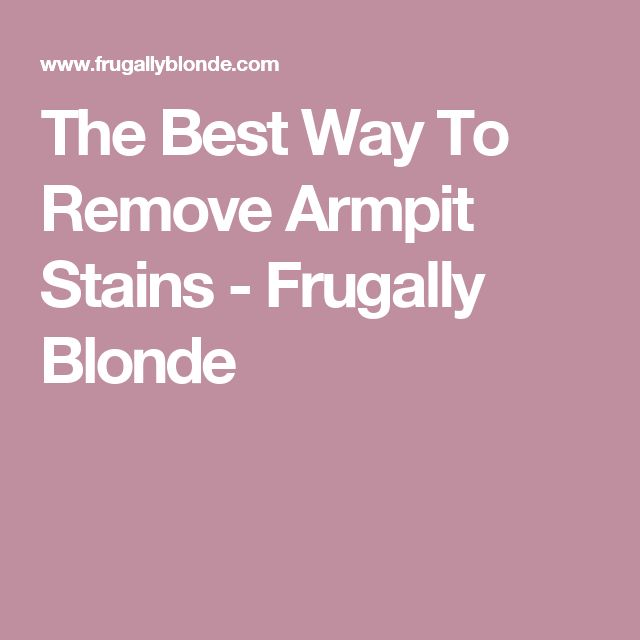 The Best Way To Remove Armpit Stains - Frugally Blonde