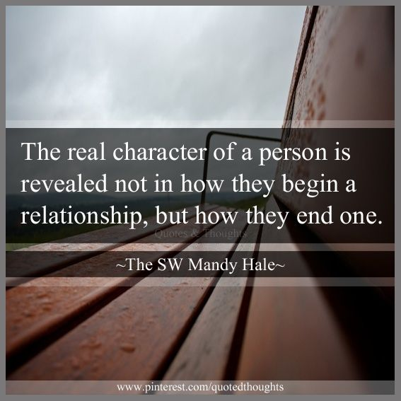 The real character of a person is revealed not in how they begin a relationship, but how they end one. Boy is this one true. It happened to each of my siblings and many others - all the same way. Finally, enough was enough and we all moved on. Sad, but oh, so necessary. I feel incredibly sorry for them.