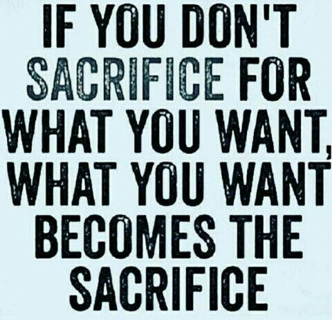 If you don't sacrifice for what you want, what you want becomes the sacrifice.