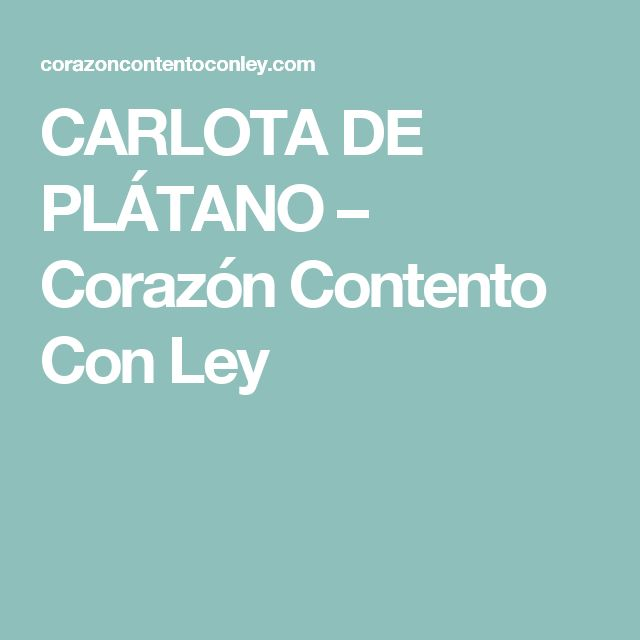 CARLOTA DE PLÁTANO – Corazón Contento Con Ley