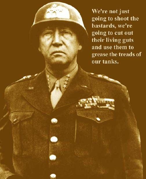 "We're not just going to shoot the bastards. We're going to cut out their living guts and use them to grease the treads of our tanks"". - General George S. Patton"