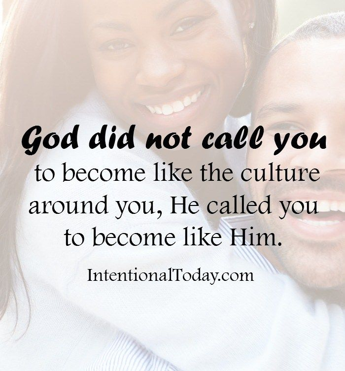 God did not call you to become like the culture around you, He called you to become like Him