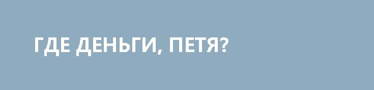 ГДЕ ДЕНЬГИ, ПЕТЯ? http://rusdozor.ru/2017/06/29/gde-dengi-petya/  Однажды мы со старым другом Глебом П. («скандалы, интриги, расследования») поехали в солнечный город Киев пожрать сала. Тогда у местных ещё не отъехала крыша окончательно, и поэтому квартирку в сталинском доме в центре можно было снять по московско-нью-йоркской цене. Но ...