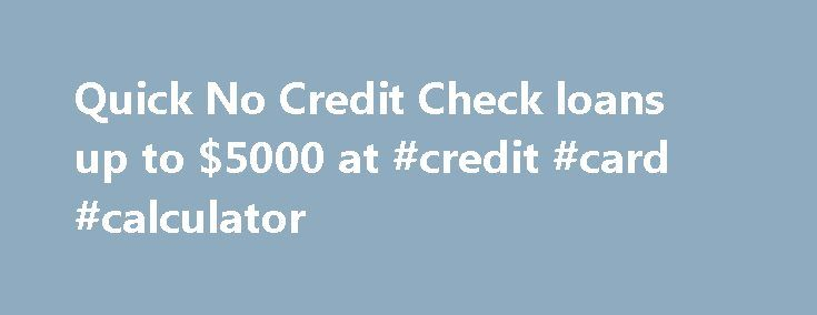 Quick No Credit Check loans up to $5000 at #credit #card #calculator http://credit.remmont.com/quick-no-credit-check-loans-up-to-5000-at-credit-card-calculator/  #how to get a loan with no credit # Why Should You Apply Through Us? We are extremely sensitive to Read More...The post Quick No Credit Check loans up to $5000 at #credit #card #calculator appeared first on Credit.