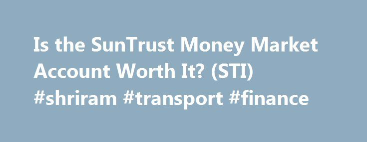 Is the SunTrust Money Market Account Worth It? (STI) #shriram #transport #finance http://finances.remmont.com/is-the-suntrust-money-market-account-worth-it-sti-shriram-transport-finance/  #suntrust personal finance # Is the SunTrust Money Market Account Worth It? (STI) A money market account is a type of savings account in which the bank invests your funds in a series of short-term, highly liquid and very safe financial instruments, such as U.S. Treasury bills (T-bills), municipal notes and…