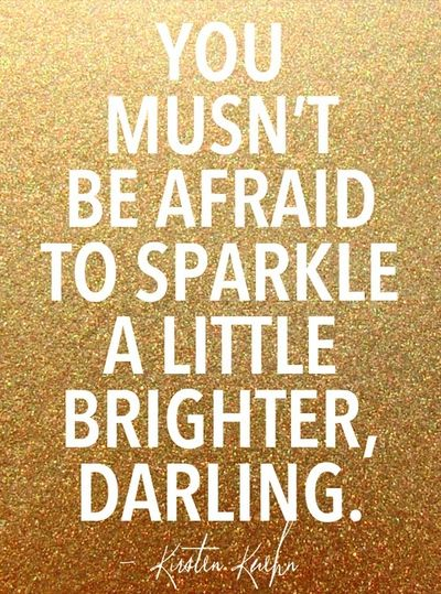 you musn't be afraid to sparkle a little brighter, darling. #quote #inspiration