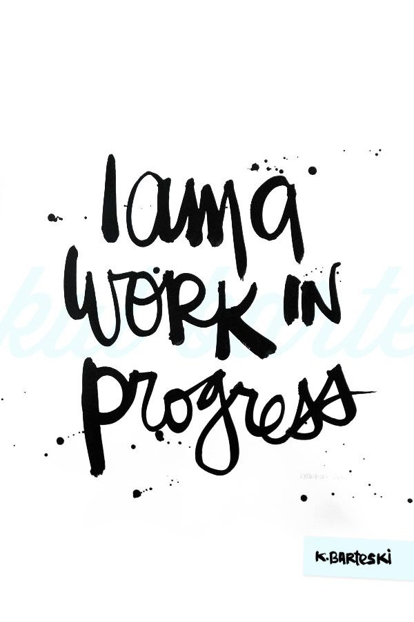 I am a work in progress.