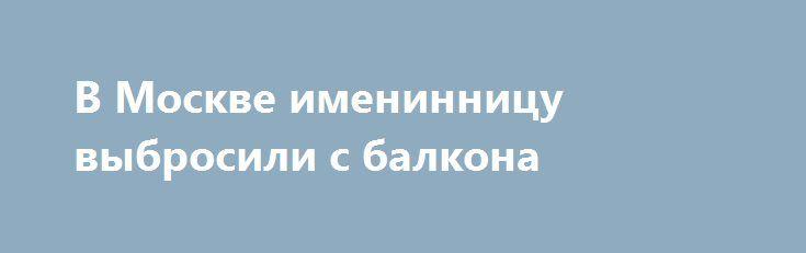 В Москве именинницу выбросили с балкона https://apral.ru/2017/08/23/v-moskve-imeninnitsu-vybrosili-s-balkona.html  В Москве праздновавшую свой день рождения женщину сбросили с балкона коммунальной квартиры, в которой она проживала. Потерпевшая разбилась насмерть. Трагедия разыгралась на улице Инженерной, во втором корпусе дома №26. Под его окнами был обнаружен труп женщины, которой в этот день исполнилось 45 лет. Следствие предполагает, она отмечала свой день рождения вместе с друзьями и…