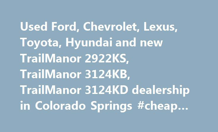 Used Ford, Chevrolet, Lexus, Toyota, Hyundai and new TrailManor 2922KS, TrailManor 3124KB, TrailManor 3124KD dealership in Colorado Springs #cheap #auto #paint http://autos.remmont.com/used-ford-chevrolet-lexus-toyota-hyundai-and-new-trailmanor-2922ks-trailmanor-3124kb-trailmanor-3124kd-dealership-in-colorado-springs-cheap-auto-paint/  #auto shows # Used Car, Motorcycle, and RV Dealership in Colorado Springs, CO The Car Show in Colorado Springs is your one stop shop for everything you need…