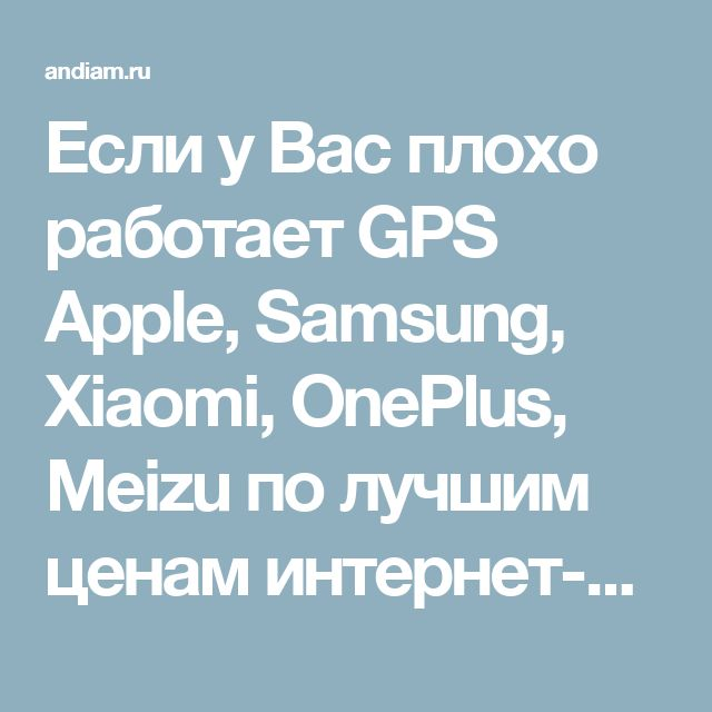 Если у Вас плохо работает GPS Apple, Samsung, Xiaomi, OnePlus, Meizu по лучшим ценам интернет-бутике ANDIAM.RU