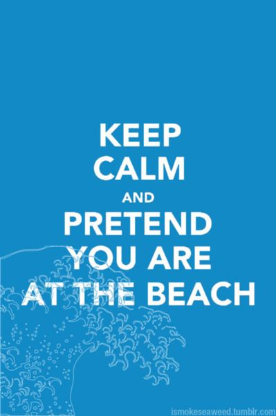 Keep calm and pretend you are at the beach.