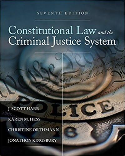 Constitutional Law and the Criminal Justice System 7th Edition by J. Scott Harr, Kären M. Hess, ISBN-13: 978-1305966468