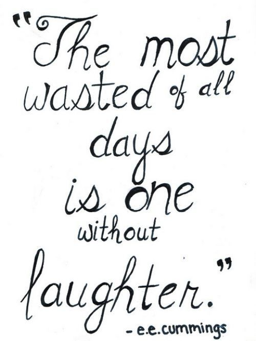 """""""The most wasted of all days is one without laughter.""""  - e.e. commings"""