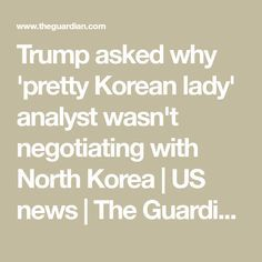 Trump asked why 'pretty Korean lady' analyst wasn't negotiating with North Korea   US news   The Guardian