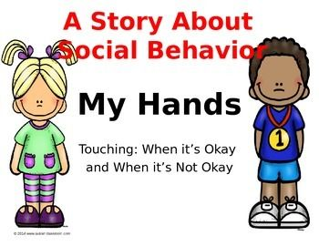 A Story About Social Behavior, My Hands,Touching: When its Okay and When its Not Okay. This is useful for early primary age students who might have challenging behaviors or who might hit, pinch or kick at others. The story is editable and you can change the words to fit your situation.