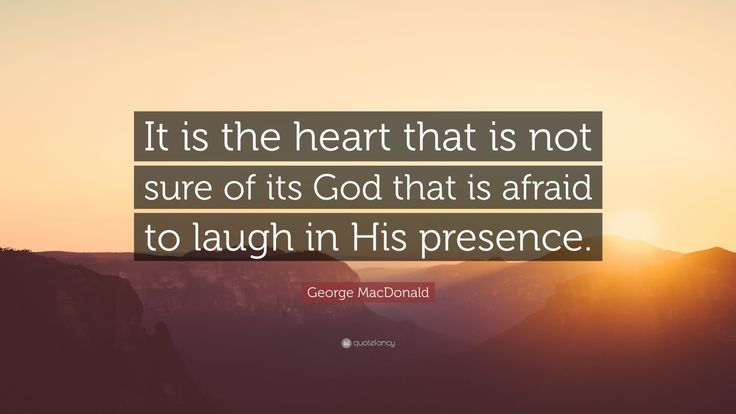 "George MacDonald Quote: ""It is the heart that is not sure of its God that is afraid to laugh in His presence."""