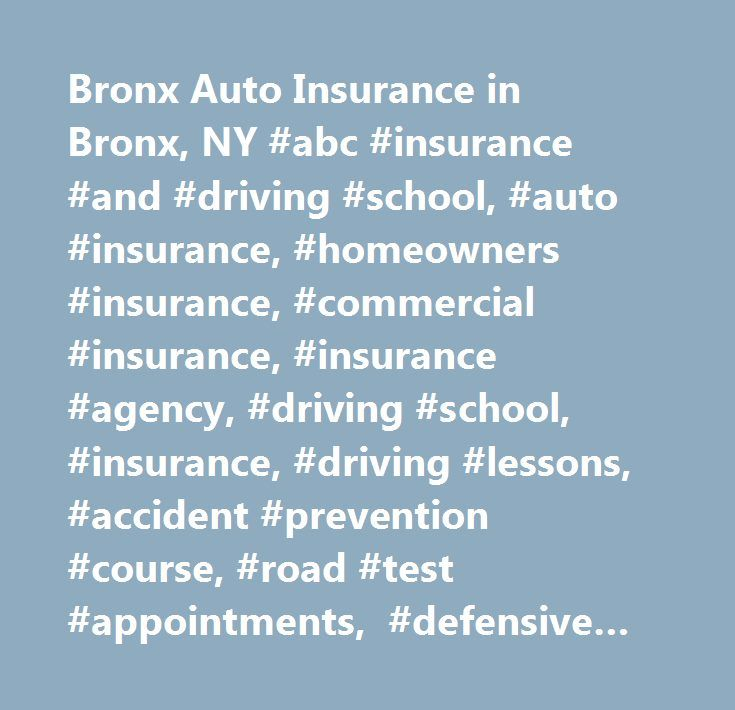 Bronx Auto Insurance in Bronx, NY #abc #insurance #and #driving #school, #auto #insurance, #homeowners #insurance, #commercial #insurance, #insurance #agency, #driving #school, #insurance, #driving #lessons, #accident #prevention #course, #road #test #appointments, #defensive #driving, #new #york, #bronx, #manhattan, #queens, #new #rochelle, #yonkers, #…