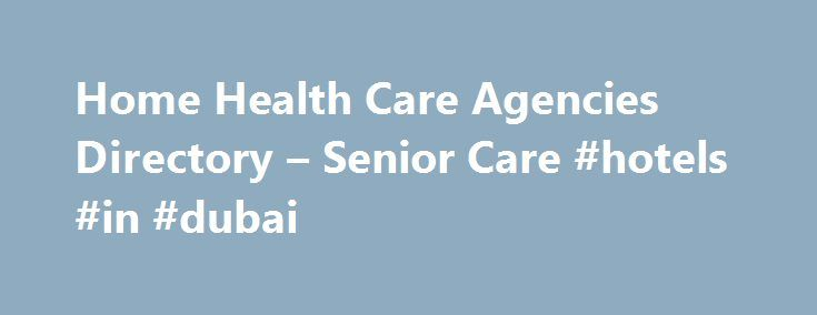 Home Health Care Agencies Directory – Senior Care #hotels #in #dubai http://hotels.remmont.com/home-health-care-agencies-directory-senior-care-hotels-in-dubai/  #home care agencies # Home Health Care Agencies Directory Locate Senior Home Care Home health care agencies provide senior care to ensure the safety and independence of our loved ones. Using our home care directory, you can compare home health care agencies and choose between Medicare certified versus private duty home care agencies…