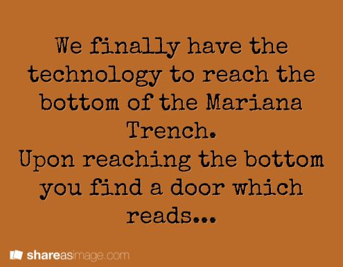 We finally have the technology to reach the bottom of the Mariana Trench. Upon reaching the bottom you find a door which reads...