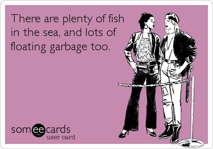 There are plenty of fish in the sea, and lots of floating garbage too.: Ocean Aka, Pretty Hard, Kmsl Truths, Garbage Collector, Floating Garbage, Laughing Pretty, Sad True, I M Pretty, So True
